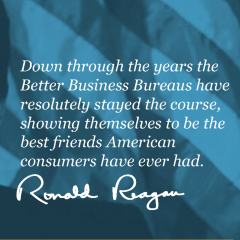 Down through the years the Better Business Bureaus have resolutely stayed the course, showing themselves to be the best friends American consumers have ever had. - Ronald Reagan